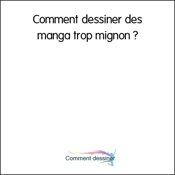 Comment dessiner des manga trop mignon comment dessiner - Comment dessiner un chat trop mignon ...
