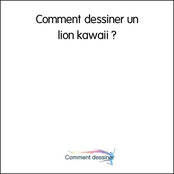 Comment dessiner un lion kawaii comment dessiner - Comment dessiner un lion ...