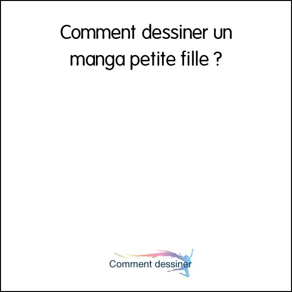 Comment Dessiner Un Manga Petite Fille Comment Dessiner