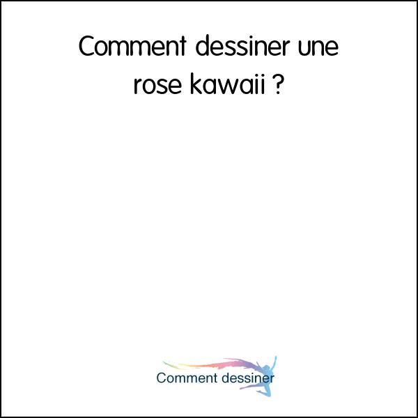 Comment Dessiner Une Rose Kawaii Comment Dessiner