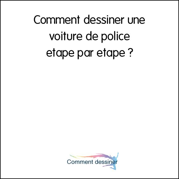 Comment dessiner une voiture de police etape par etape ...